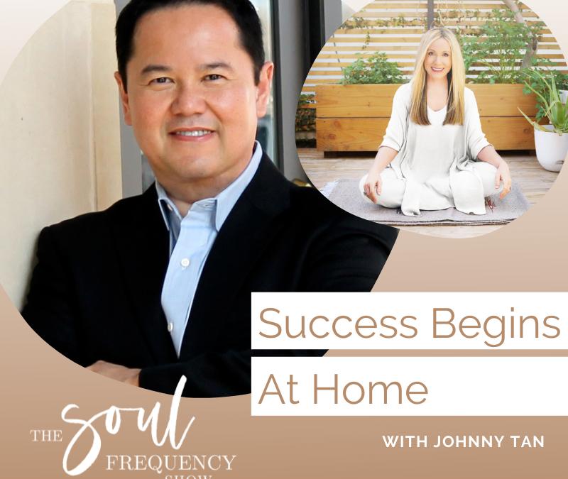 Success Begins At Home | Johnny Tan